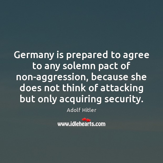 Germany is prepared to agree to any solemn pact of non-aggression, because Image