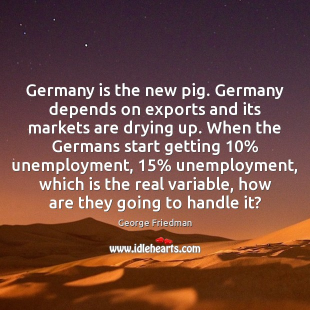 Germany is the new pig. Germany depends on exports and its markets George Friedman Picture Quote