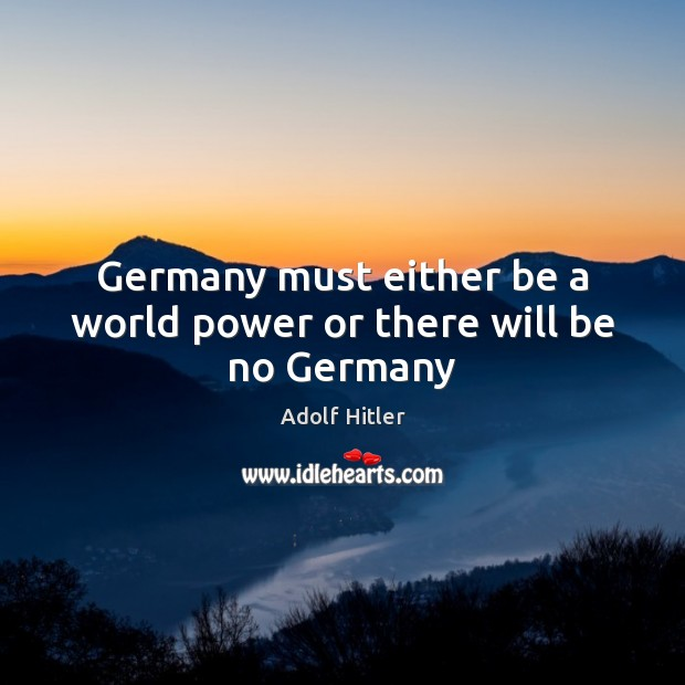 Germany must either be a world power or there will be no Germany Adolf Hitler Picture Quote