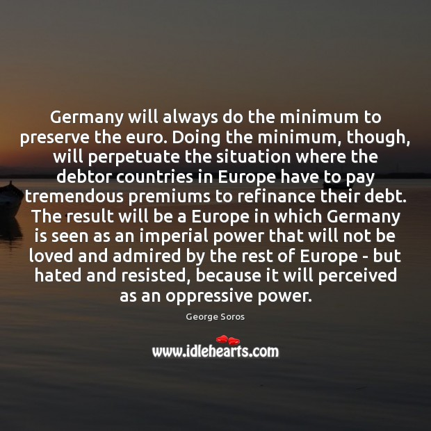 Germany will always do the minimum to preserve the euro. Doing the George Soros Picture Quote