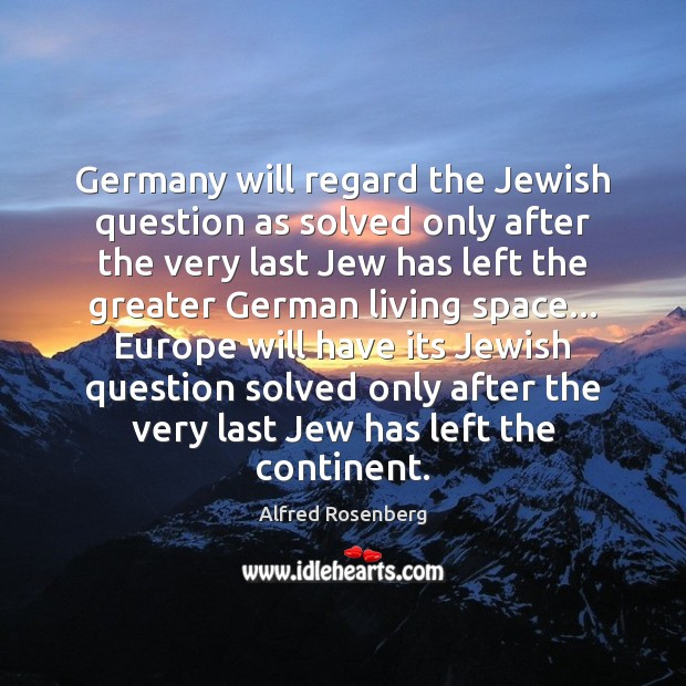 Germany will regard the Jewish question as solved only after the very Alfred Rosenberg Picture Quote
