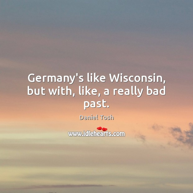 Image, Germany's like Wisconsin, but with, like, a really bad past.