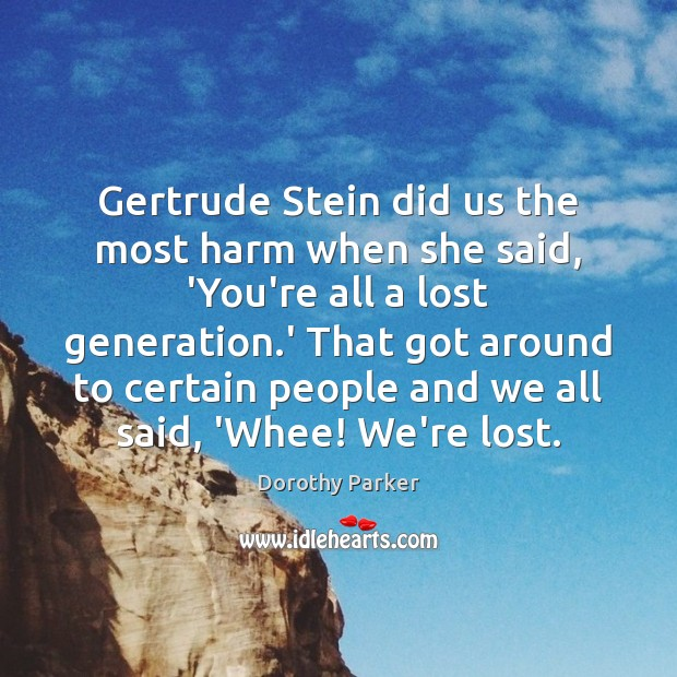 Image, Gertrude Stein did us the most harm when she said, 'You're all