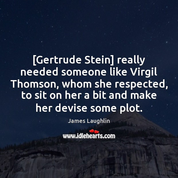 Image, [Gertrude Stein] really needed someone like Virgil Thomson, whom she respected, to