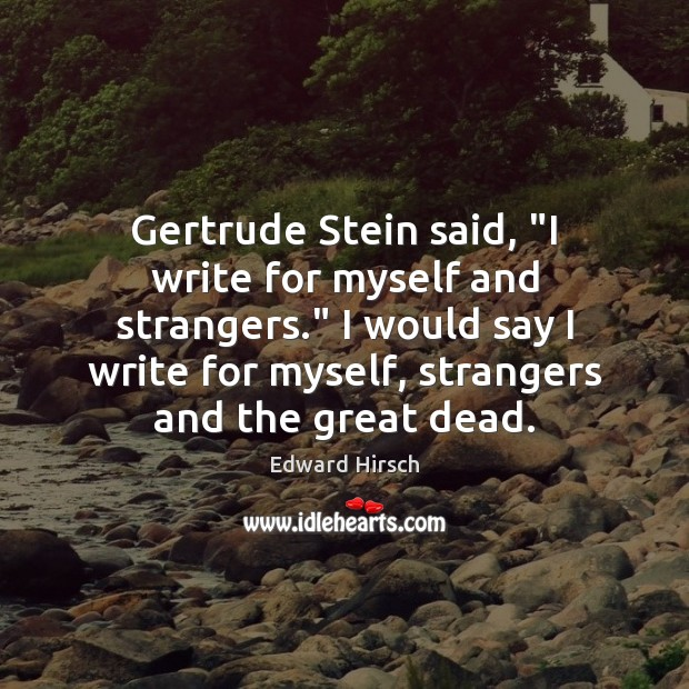 "Gertrude Stein said, ""I write for myself and strangers."" I would say Image"