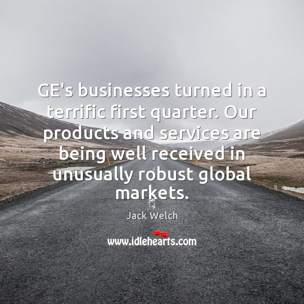 Image, GE's businesses turned in a terrific first quarter. Our products and services