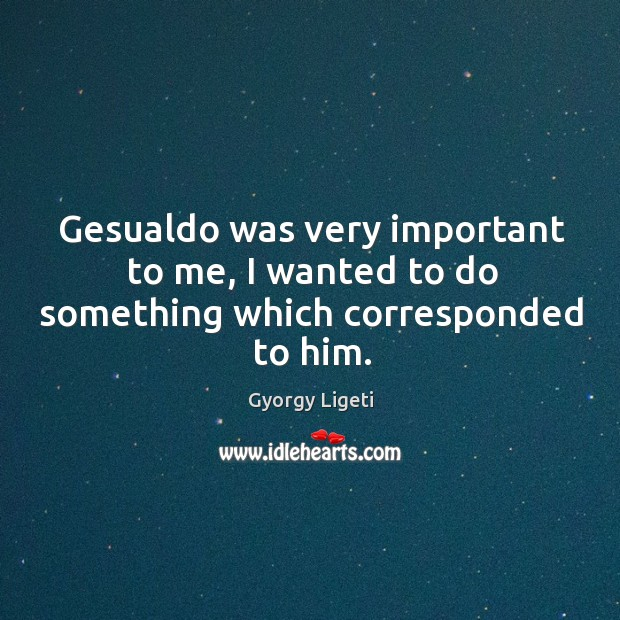 Gesualdo was very important to me, I wanted to do something which corresponded to him. Gyorgy Ligeti Picture Quote