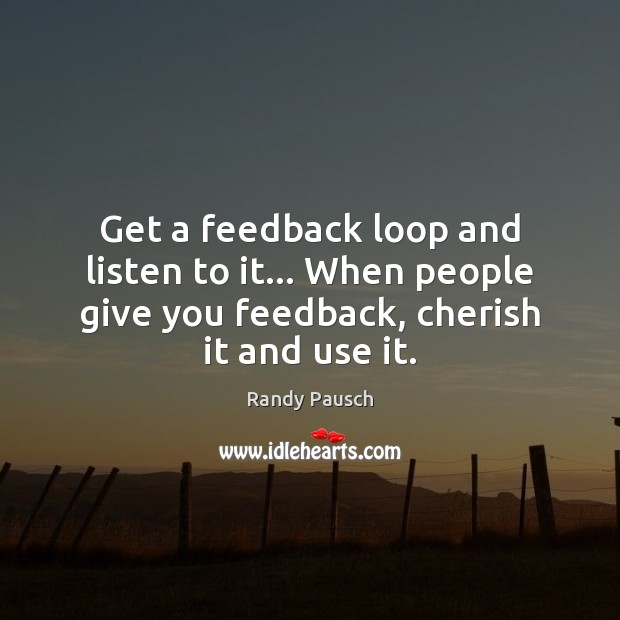 Get a feedback loop and listen to it… When people give you Randy Pausch Picture Quote