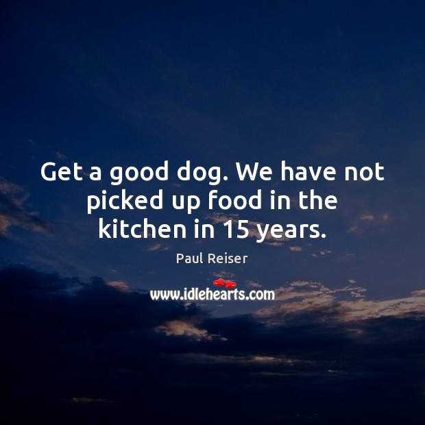 Get a good dog. We have not picked up food in the kitchen in 15 years. Paul Reiser Picture Quote
