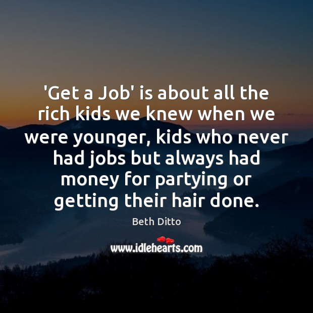 'Get a Job' is about all the rich kids we knew when Beth Ditto Picture Quote