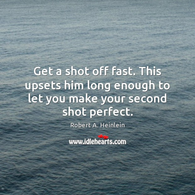 Get a shot off fast. This upsets him long enough to let you make your second shot perfect. Robert A. Heinlein Picture Quote