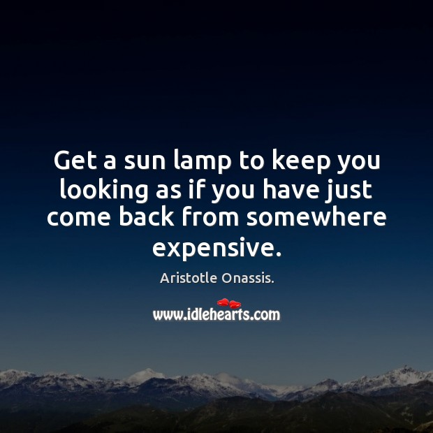 Get a sun lamp to keep you looking as if you have just come back from somewhere expensive. Aristotle Onassis. Picture Quote