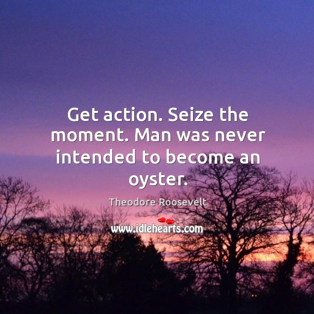 Image, Get action. Seize the moment. Man was never intended to become an oyster.