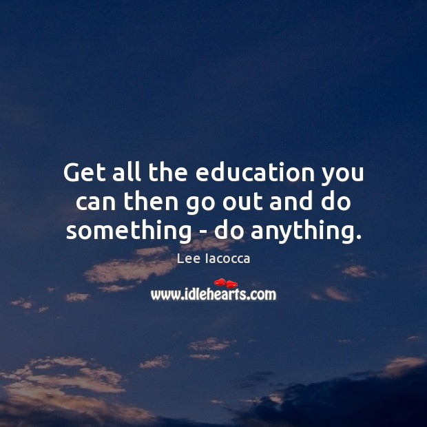 Get all the education you can then go out and do something – do anything. Lee Iacocca Picture Quote