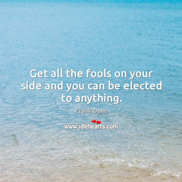 Get all the fools on your side and you can be elected to anything. Image