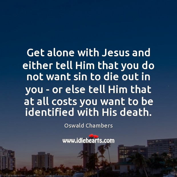 Get alone with Jesus and either tell Him that you do not Oswald Chambers Picture Quote