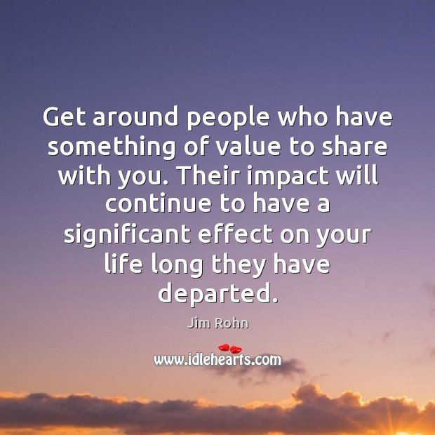 Get around people who have something of value to share with you. Image