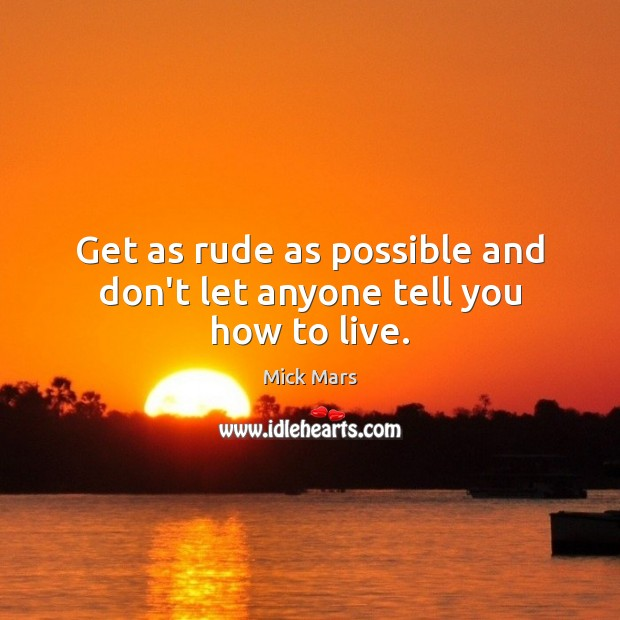 Get as rude as possible and don't let anyone tell you how to live. Mick Mars Picture Quote
