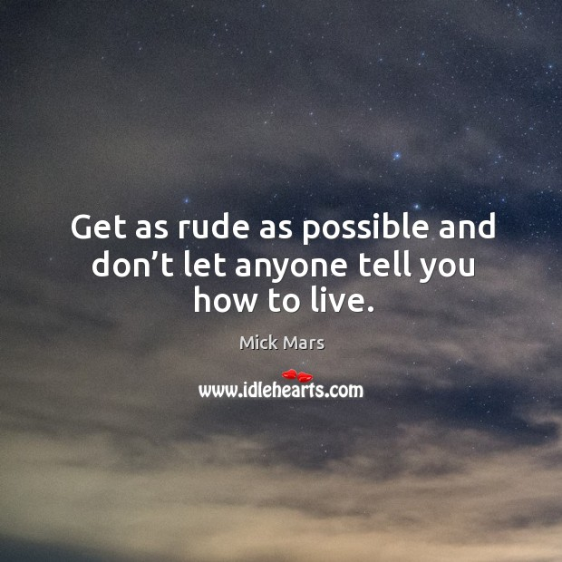 Get as rude as possible and don't let anyone tell you how to live. Image