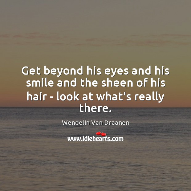 Get beyond his eyes and his smile and the sheen of his hair – look at what's really there. Wendelin Van Draanen Picture Quote