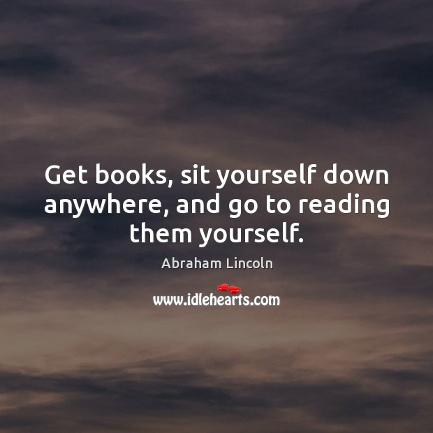 Image, Get books, sit yourself down anywhere, and go to reading them yourself.