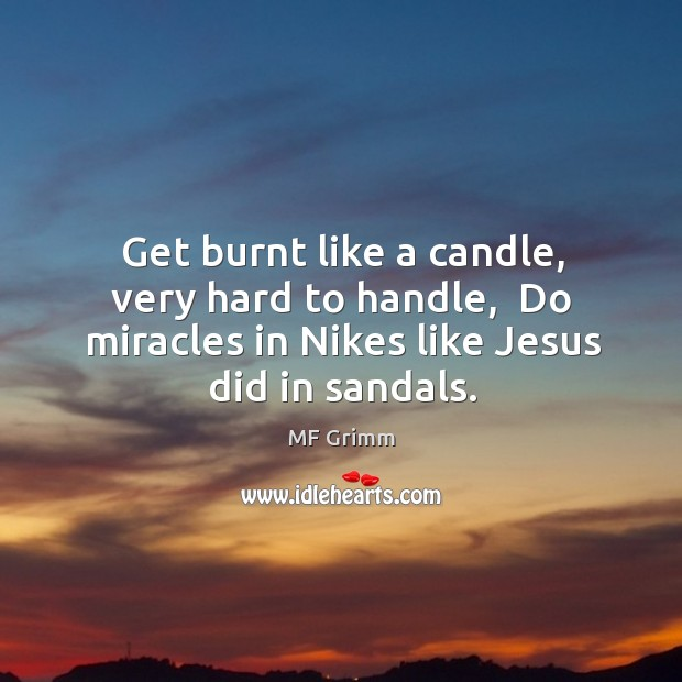 Get burnt like a candle, very hard to handle,  Do miracles in Image