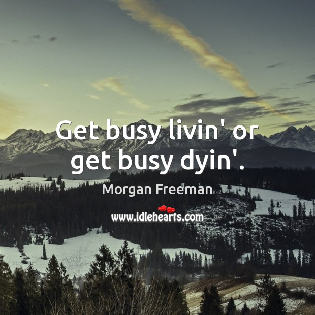Get busy livin' or get busy dyin'. Morgan Freeman Picture Quote