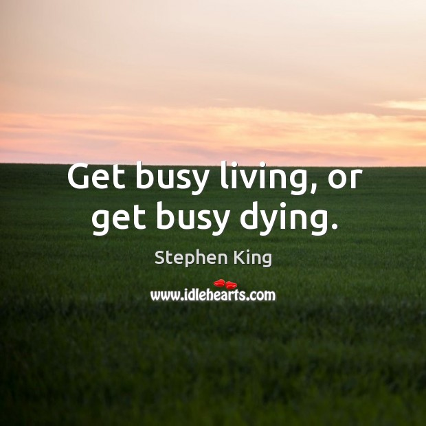 Image, Get busy living, or get busy dying.