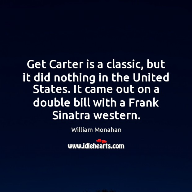 Get Carter is a classic, but it did nothing in the United William Monahan Picture Quote