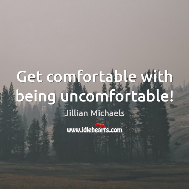 Get comfortable with being uncomfortable! Jillian Michaels Picture Quote