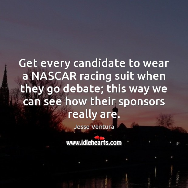 Get every candidate to wear a NASCAR racing suit when they go Jesse Ventura Picture Quote