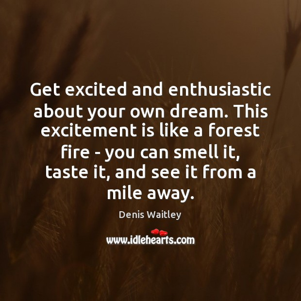 Get excited and enthusiastic about your own dream. This excitement is like Denis Waitley Picture Quote
