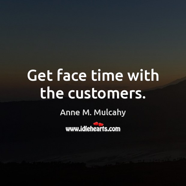 Image, Get face time with the customers.