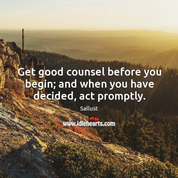 Get good counsel before you begin; and when you have decided, act promptly. Image