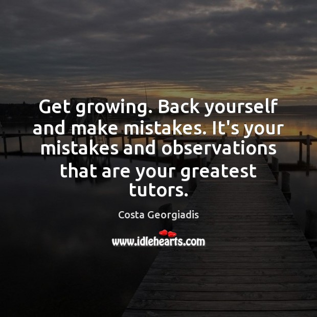 Get growing. Back yourself and make mistakes. It's your mistakes and observations Costa Georgiadis Picture Quote