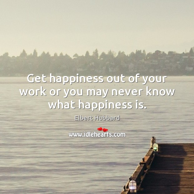 Get happiness out of your work or you may never know what happiness is. Elbert Hubbard Picture Quote