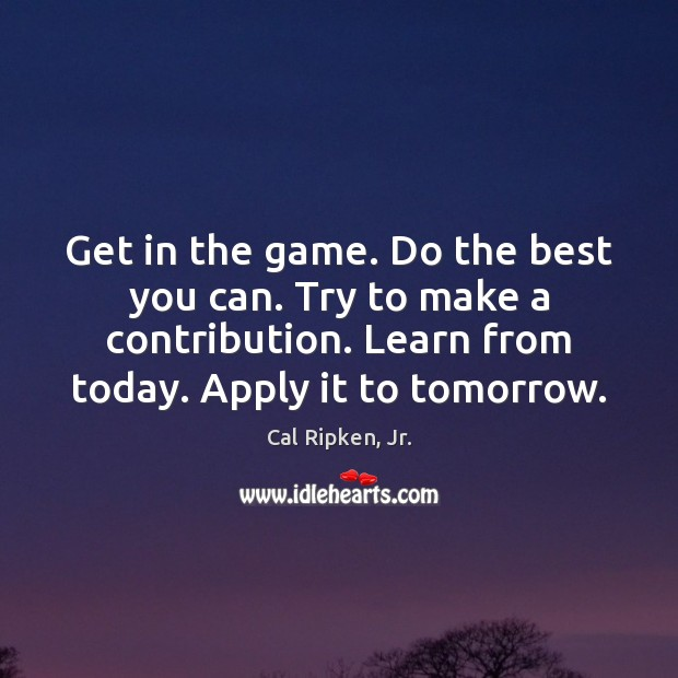 Get in the game. Do the best you can. Try to make Image