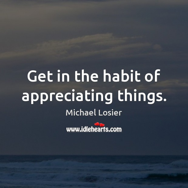 Image, Get in the habit of appreciating things.