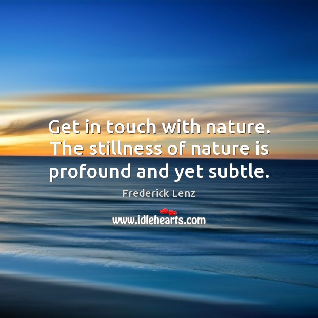 Get in touch with nature. The stillness of nature is profound and yet subtle. Image