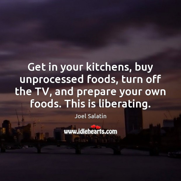 Get in your kitchens, buy unprocessed foods, turn off the TV, and Joel Salatin Picture Quote