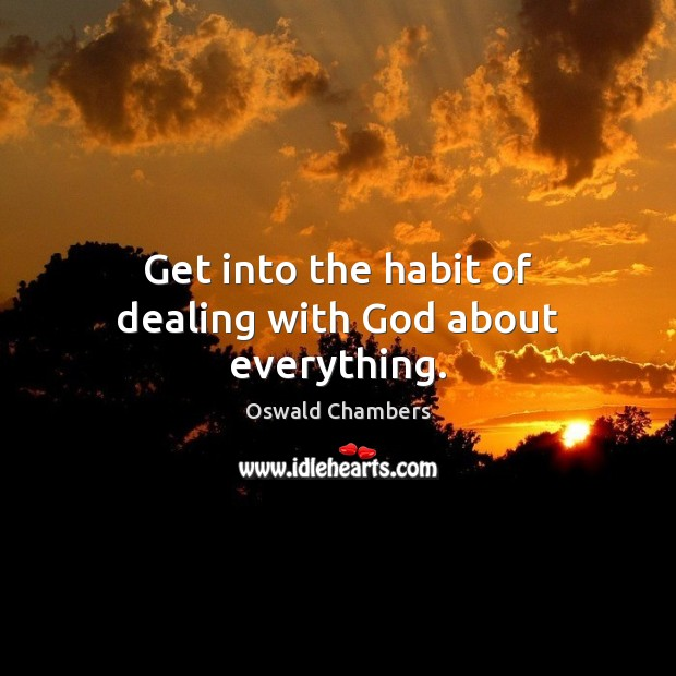 Get into the habit of dealing with God about everything. Image