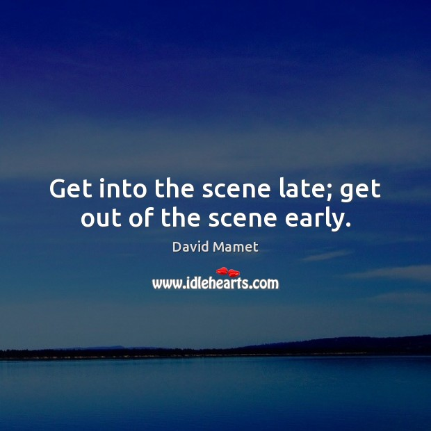 Get into the scene late; get out of the scene early. Image