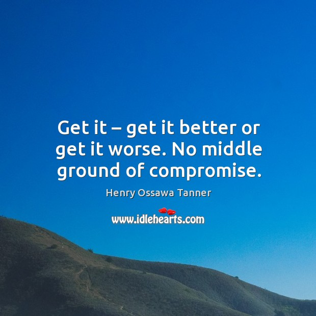 Get it – get it better or get it worse. No middle ground of compromise. Image