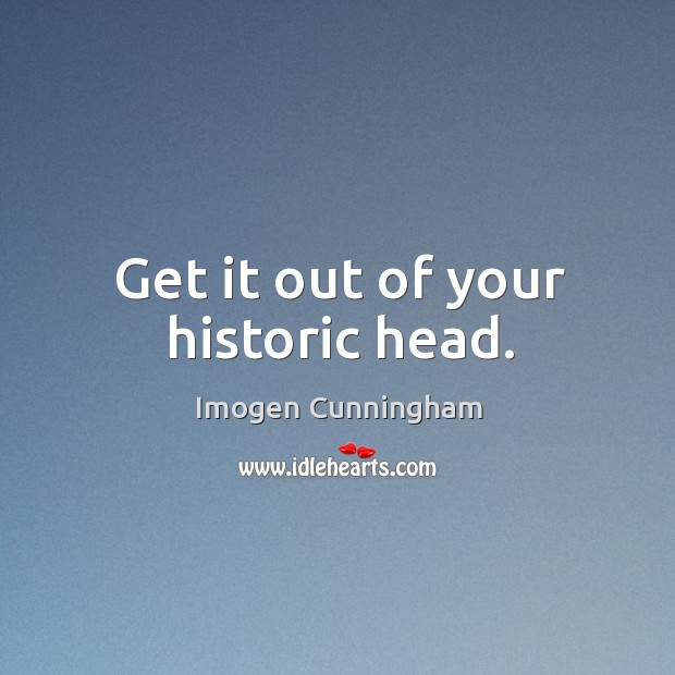 Get it out of your historic head. Imogen Cunningham Picture Quote