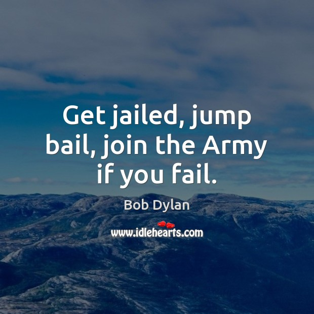 Get jailed, jump bail, join the Army if you fail. Bob Dylan Picture Quote