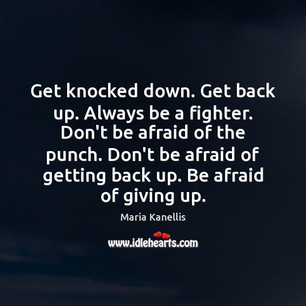 Get knocked down. Get back up. Always be a fighter. Don't be Afraid Quotes Image