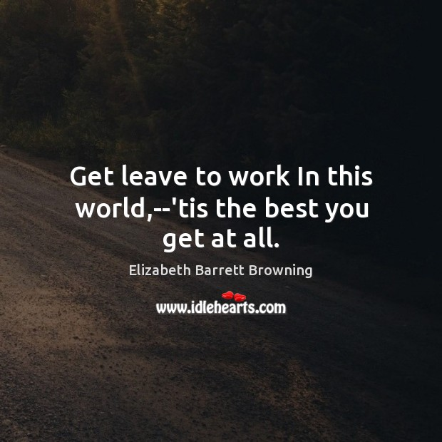 Get leave to work In this world,–'tis the best you get at all. Elizabeth Barrett Browning Picture Quote