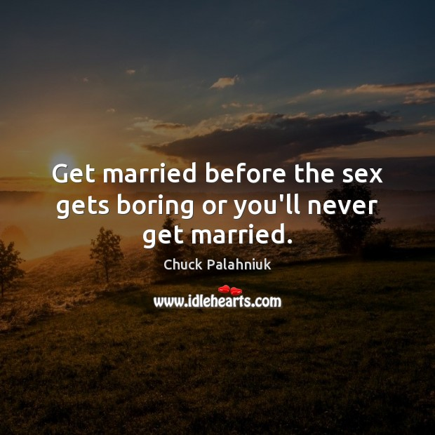 Get married before the sex gets boring or you'll never get married. Image