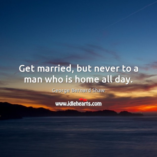 Get married, but never to a man who is home all day. Image