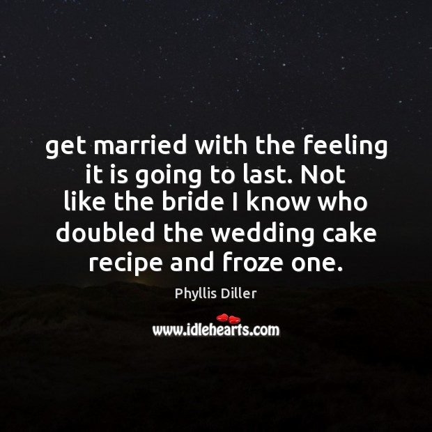 Phyllis Diller Picture Quote image saying: Get married with the feeling it is going to last. Not like